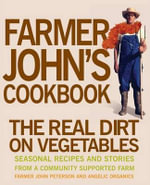 Farmer John's Cookbook : The Real Dirt on Vegetables :  The Real Dirt on Vegetables - John Peterson