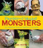Papiermache Monsters : Turn Trinkets and Trash into Magnificent Monstrosities - Dan Reeder