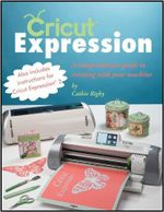 Cricut Expression : Making the Most of Your Cricut Machine - Cathie Rigby