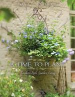 A Time to Plant : Luxurious Garden Living - James T. Farmer