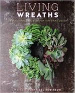 Living Wreaths : 20 Beatiful Projects for Gifts and Decor - Natalie Burnheisel Robinson