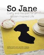 So Jane! : Crafts and Recipes for an Austen Inspired Life - Hollie Keith