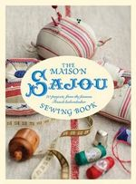 The Maison Sajou Sewing Book : 20 Projects from the Famous French Haberdashery - Lucinda Ganderton
