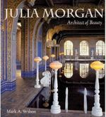 Julia Morgan : Architect of Beauty - Mark Anthony Wilson