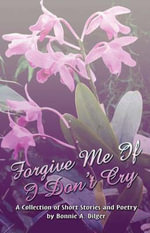 Forgive Me If I Don't Cry : A Collection of Short Stories and Poetry - Bonnie A. Dilger