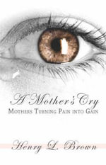 A Mother's Cry : Mothers Turning Pain Into Gain - Henry L. Brown