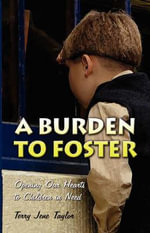 A Burden to Foster : Opening Our Hearts to Children in Need - Terry Jene Taylor