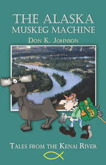The Alaska Muskeg Machine : Tales from the Kenai River - Don K Johnson