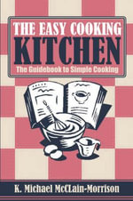 The Easy Cooking Kitchen : The Guidebook to Simple Cooking - K Michael McClain-Morrison