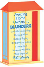 Avoiding Home Ownership Blunders : A Guide for Avoiding Blunders When Building, Buying, Renovating or Selling a House from Someone Who Has Made Them All! - E C Monty