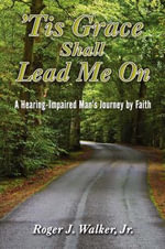 Tis Grace Shall Lead Me on : A Hearing-Impaired Man's Journey by Faith - Roger J., Jr. Walker