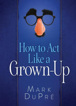 How to Act Like a Grown-Up - Mark Dupre