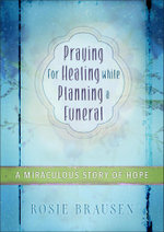 Praying for Healing While Planning a Funeral : A Miraculous Story of Hope - Rosey Brausen