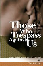 Those Who Trespass Against Us : Based on the Life of Walter O'Keefe - Toni O'Keeffe