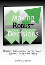 Making Robust Decisions : Decision Management for Technical, Business and Service Teams - David G. Ullman