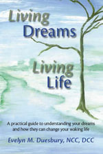 Living Dreams, Living Life : A Practical Guide to Understanding Your Dreams and How They Can Change Your Waking Life - Evelyn M. Duesbury