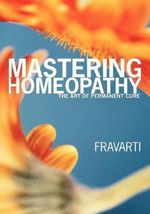 Mastering Homeopathy : The Art of Permanent Cure - Fravarti Breidenbach