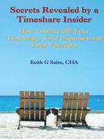 Secrets Revealed by a Timeshare Insider : How to Write Off Your Timeshare, Your Expenses and Your Vacations - Keith G. Saire Cha