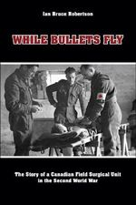 While Bullets Fly : The Story of a Canadian Field Surgical Unit in the Second World War - Ian Bruce Robertson