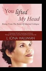 You Lifted My Head : Rising from the Ruins of Marital Collapse - L. Iona Halliman