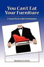 You Can't Eat Your Furniture : A Simple Plan for a Well Fed Retirement - Robert Chown