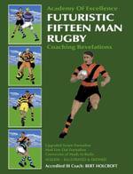 Futuristic Fifteen Man Rugby : Coaching Revelations 2007 - Bert Holcroft