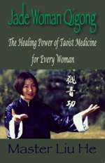Jade Woman Qigong : The Healing Power of Taoist Medicine for Every Woman - Liu He