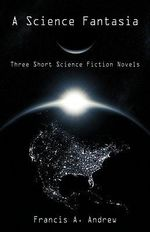 A Science Fantasia : Three Short Science Fiction Novels - Francis A. Andrew