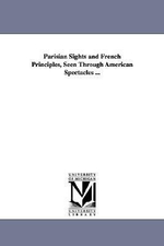 Parisian Sights and French Principles, Seen Through American Spectacles ... - James Jackson Jarves