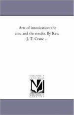 Arts of Intoxication : The Aim, and the Results. by REV. J. T. Crane ... - Jonathan Townley Crane