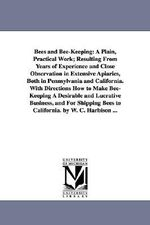 Bees and Bee-Keeping : A Plain, Practical Work; Resulting from Years of Experience and Close Observation in Extensive Apiaries, Both in Penns - W C Harbison