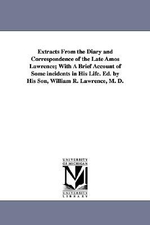 Extracts from the Diary and Correspondence of the Late Amos Lawrence; With a Brief Account of Some Incidents in His Life. Ed. by His Son, William R. Lawrence, M. D. - Amos Lawrence