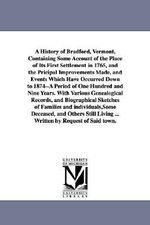 A History of Bradford, Vermont, Containing Some Account of the Place of Its First Settlement in 1765, and the Pricipal Improvements Made, and Events Which Have Occurred Down to 1874--A Period of One Hundred and Nine Years. with Various Genealogical Records - Silas McKeen