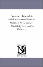 Sermons ... to Which Is Added an Address Delivered at Waterloo, N.Y., June 24, 1867. Ed. by REV. John G. Webster ... - Charles Henry Platt