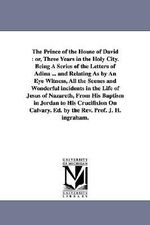 The Prince of the House of David : Or, Three Years in the Holy City. Being a Series of the Letters of Adina ... and Relating as by an Eye Witness, All - Joseph Holt Ingraham