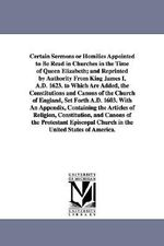 Certain Sermons or Homilies Appointed to Be Read in Churches in the Time of Queen Elizabeth; And Reprinted by Authority from King James I, A.D. 1623. - Of England Homilies Church of England Homilies