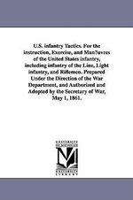 U.S. Infantry Tactics. for the Instruction, Exercise, and Man Uvres of the United States Infantry, Including Infantry of the Line, Light Infantry, and Riflemen. Prepared Under the Direction of the War Department, and Authorized and Adopted by the Secretary - United States War Department