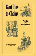Bent Pins to Chains :  Alaska and Its Newspapers - Evangeline Atwood