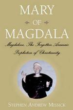 Mary of Magdala : Magdalene, the Forgotten Aramaic Prophetess of Christianity - Stephen Andrew Missick