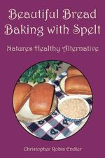 Beautiful Bread Baking With Spelt : Natures Healthy Alternative - Christopher Ro Endler