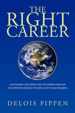 The Right Career : A Dictionary, Exploring over 700 Career Jobs and Occupations Around the World for Young Readers - Delois Pippen