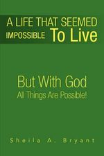A Life That Seemed Impossible to Live : But With God All Things Are Possible! - Sheila Bryant