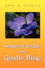 Songs of Praise to the Gentle King - Anne H. Pedrick