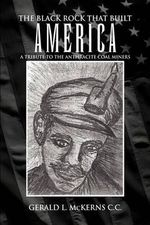 The Black Rock That Built America : A Tribute to the Antracite Coal Miners - Gerald L. Mckerns