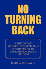 No Turning Back : A History of American Presbyterian Involvement in Sub-saharan Africa, 1833-2000 - James A. Cogswell