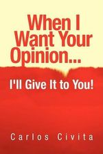 When I Want Your Opinion . . . I'll Give It to You! - Carlos Civita