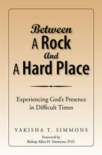 Between A Rock And A Hard Place : Experiencing God's Presence in Difficult Times - Yakisha T. Simmons