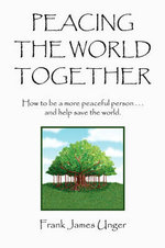 Peacing The World Together - Frank James Unger