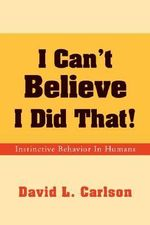 I Can't Believe I Did That! : Instinctive Behavior in Humans - David L. Carlson