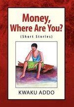 Money, Where Are You? : Short Stories - Kwaku Addo